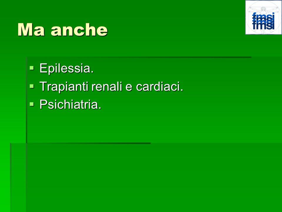 Ma anche Epilessia. Epilessia. Trapianti renali e cardiaci. Trapianti renali e cardiaci. Psichiatria. Psichiatria.