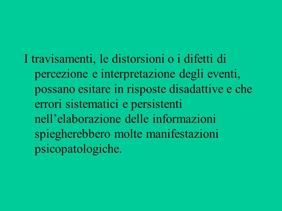 I travisamenti, le distorsioni o i difetti di percezione e interpretazione degli eventi, possano esitare in risposte disadattive e che errori sistemat