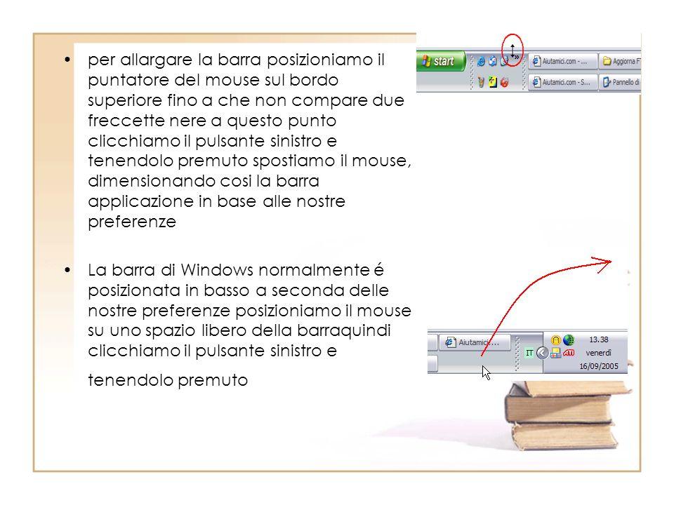 per allargare la barra posizioniamo il puntatore del mouse sul bordo superiore fino a che non compare due freccette nere a questo punto clicchiamo il pulsante sinistro e tenendolo premuto spostiamo il mouse, dimensionando cosi la barra applicazione in base alle nostre preferenze La barra di Windows normalmente é posizionata in basso a seconda delle nostre preferenze posizioniamo il mouse su uno spazio libero della barraquindi clicchiamo il pulsante sinistro e tenendolo premuto