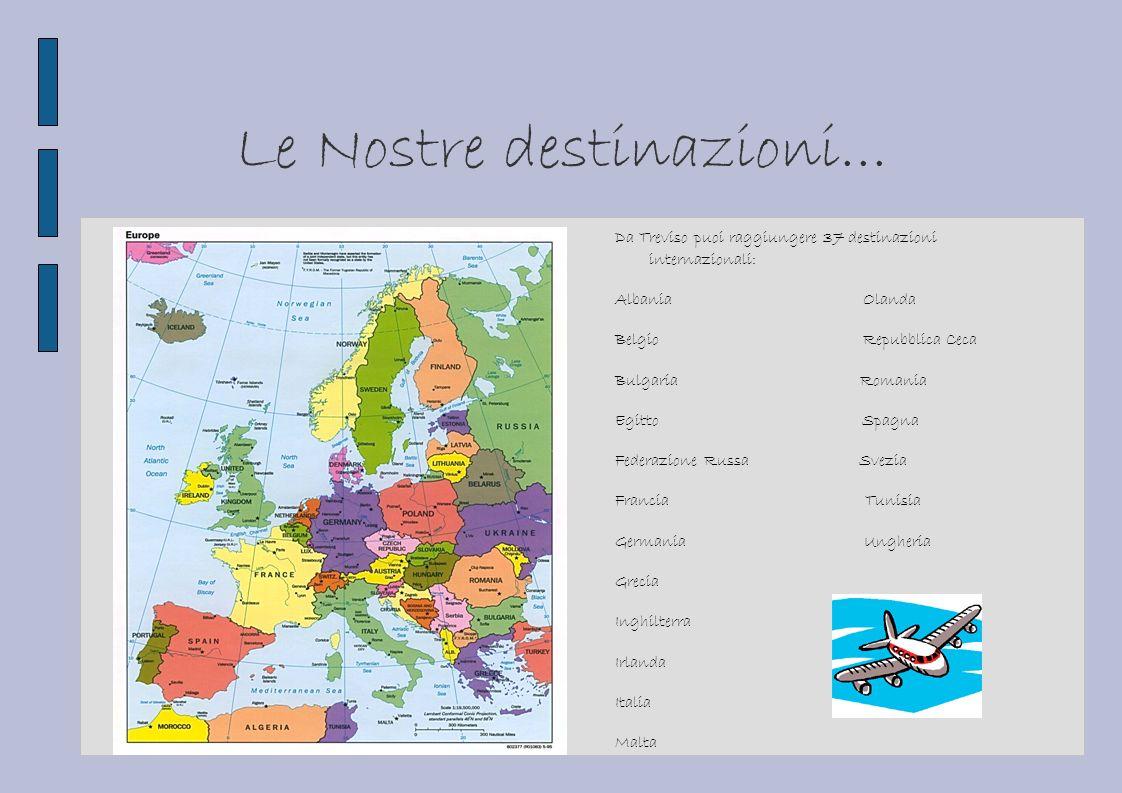 Le Nostre destinazioni... Da Treviso puoi raggiungere 37 destinazioni internazionali: Albania Olanda Belgio Repubblica Ceca Bulgaria Romania Egitto Sp
