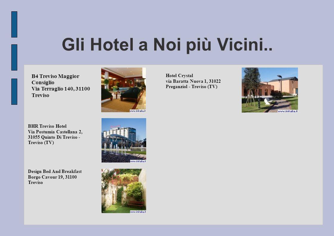 Gli Hotel a Noi più Vicini.. B4 Treviso Maggior Consiglio Via Terraglio 140, 31100 Treviso BHR Treviso Hotel Via Postumia Castellana 2, 31055 Quinto D