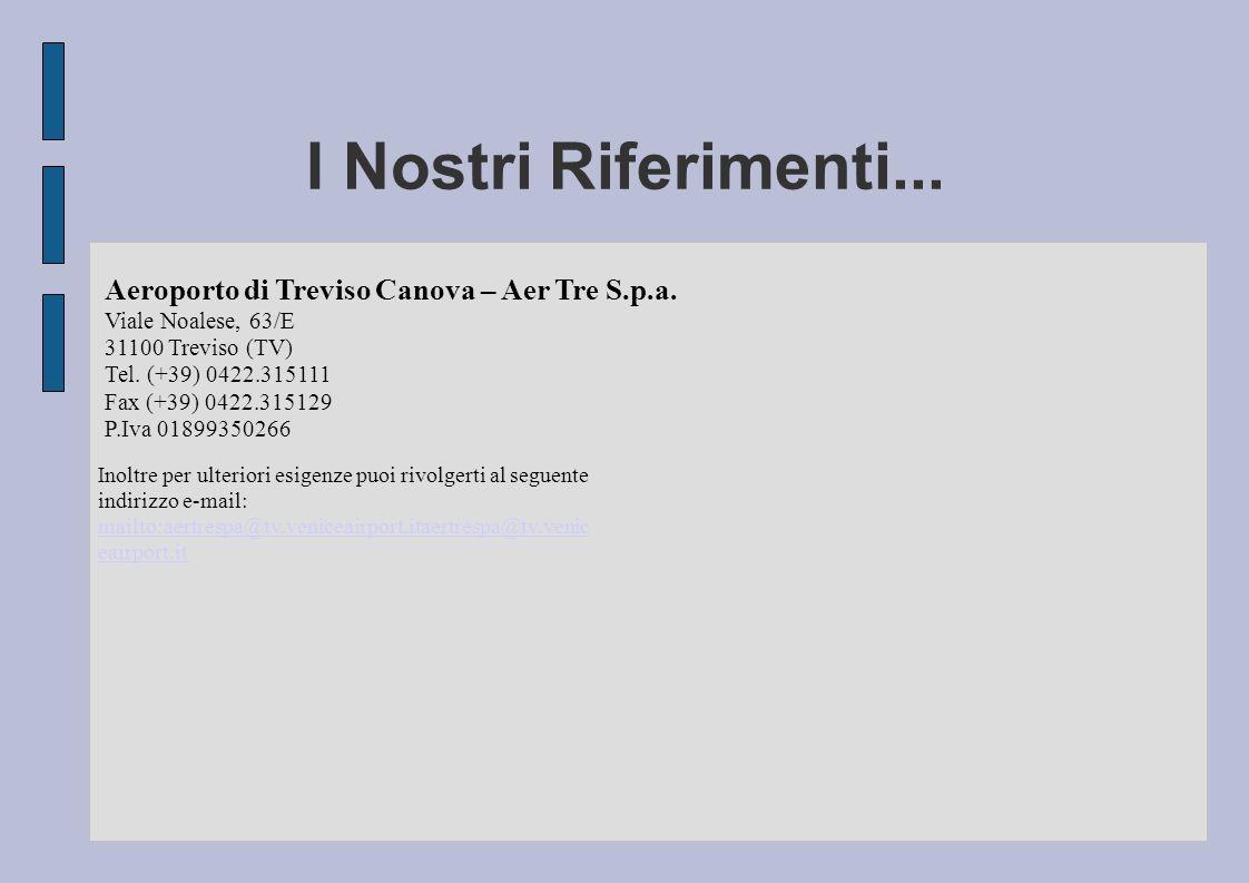 I Nostri Riferimenti... Aeroporto di Treviso Canova – Aer Tre S.p.a. Viale Noalese, 63/E 31100 Treviso (TV) Tel. (+39) 0422.315111 Fax (+39) 0422.3151