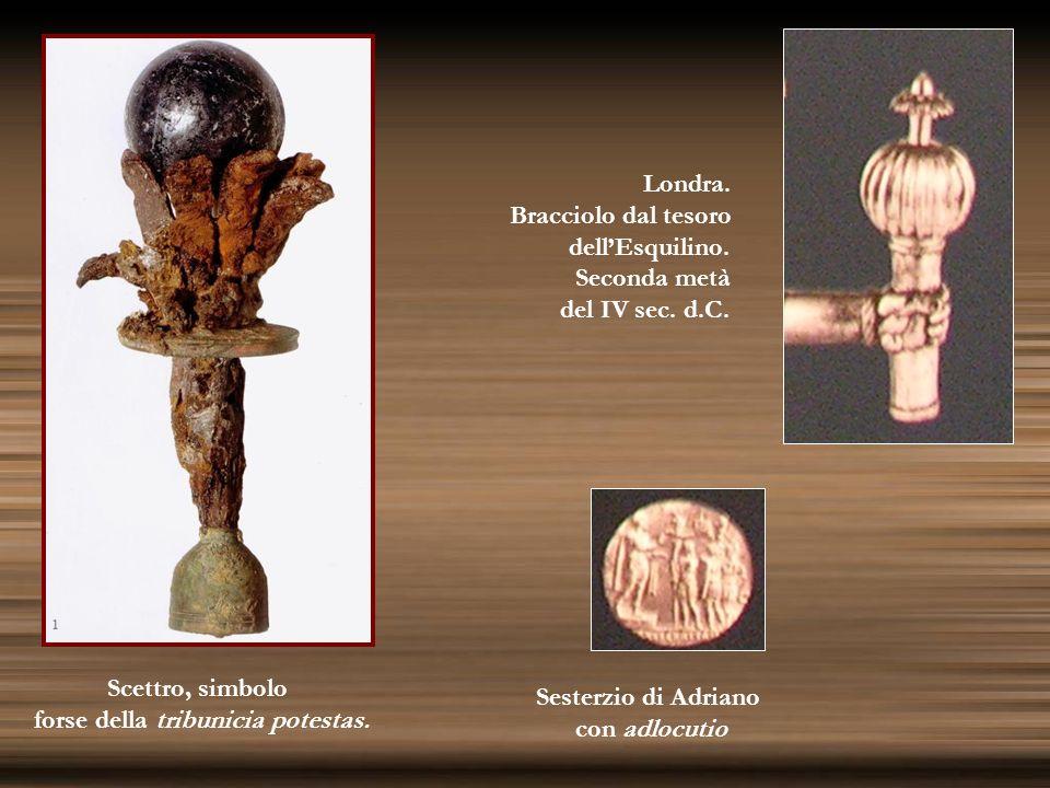 Sesterzio di Adriano con adlocutio Londra. Bracciolo dal tesoro dellEsquilino. Seconda metà del IV sec. d.C. Scettro, simbolo forse della tribunicia p