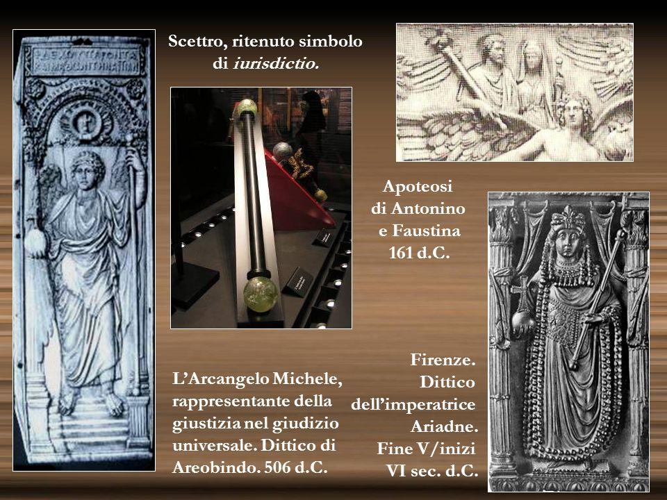 Apoteosi di Antonino e Faustina 161 d.C. Scettro, ritenuto simbolo di iurisdictio. Firenze. Dittico dellimperatrice Ariadne. Fine V/inizi VI sec. d.C.