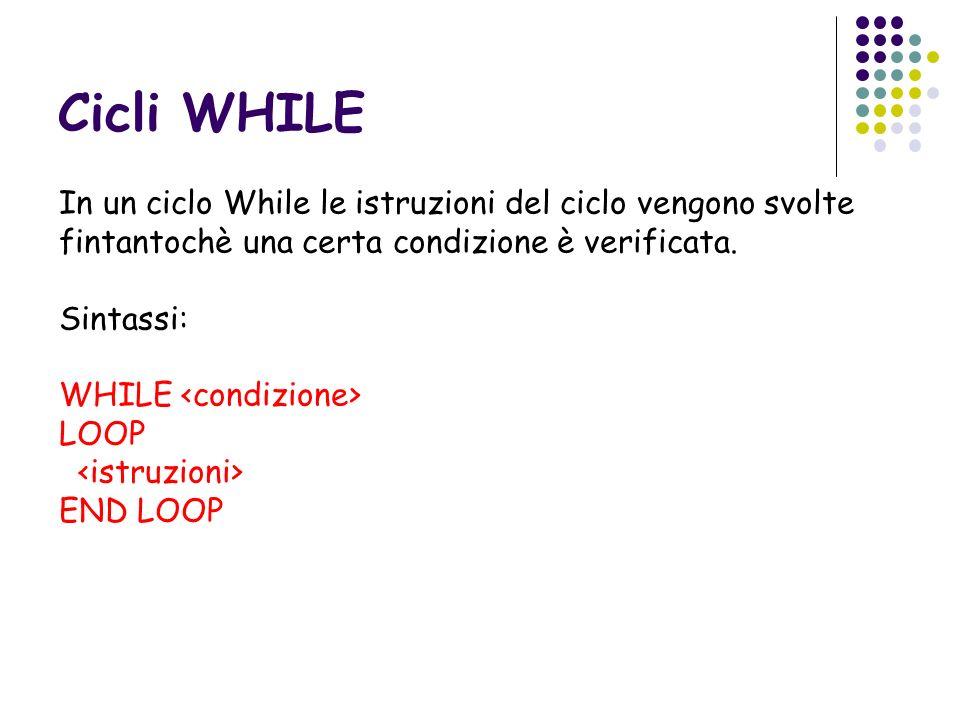Cicli WHILE In un ciclo While le istruzioni del ciclo vengono svolte fintantochè una certa condizione è verificata. Sintassi: WHILE LOOP END LOOP