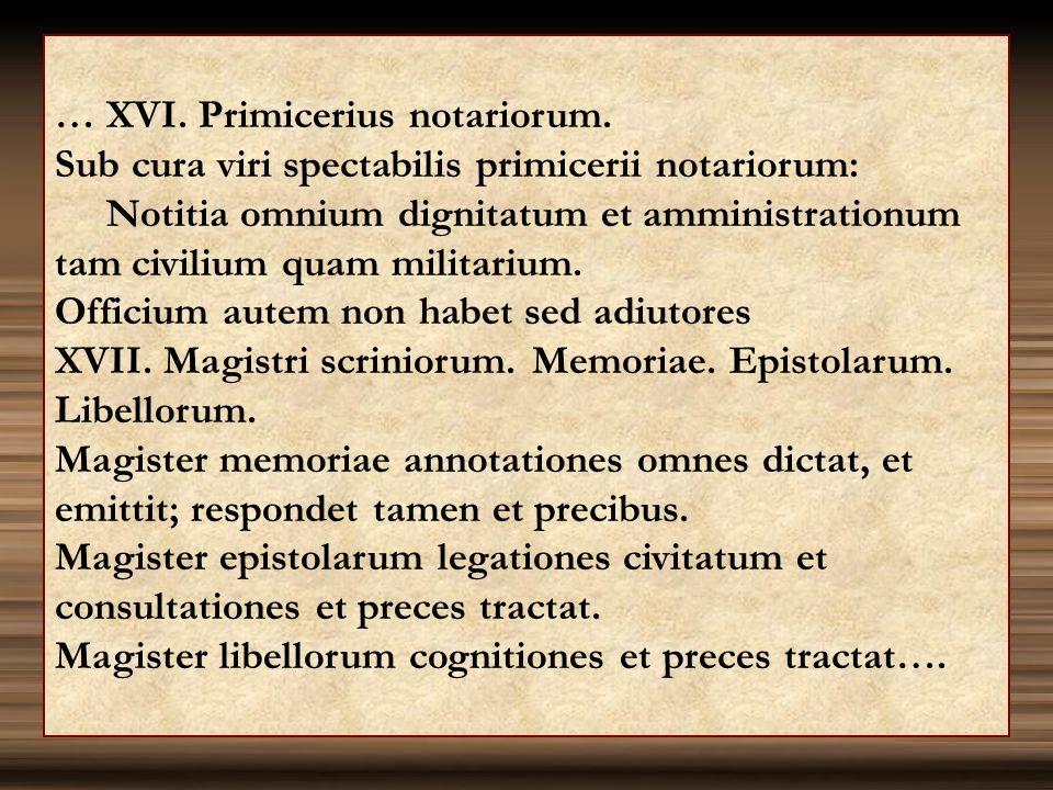 … XVI. Primicerius notariorum. Sub cura viri spectabilis primicerii notariorum: Notitia omnium dignitatum et amministrationum tam civilium quam milita