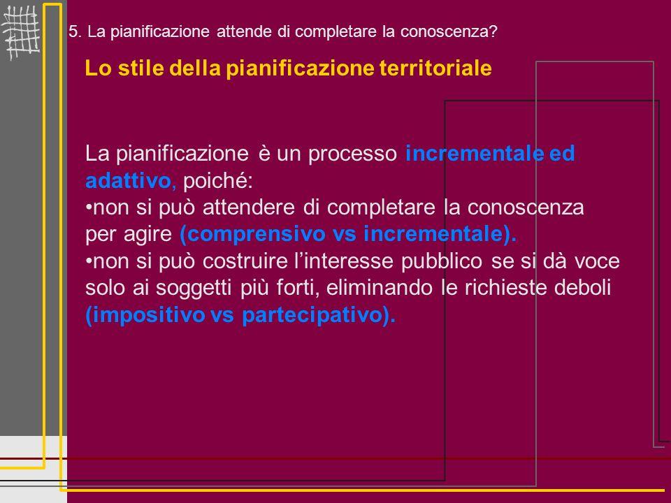 5. La pianificazione attende di completare la conoscenza? Lo stile della pianificazione territoriale La pianificazione è un processo incrementale ed a