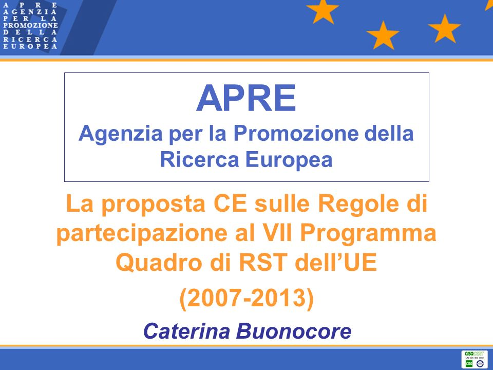 APRE Agenzia per la Promozione della Ricerca Europea La proposta CE sulle Regole di partecipazione al VII Programma Quadro di RST dellUE (2007-2013) Caterina Buonocore