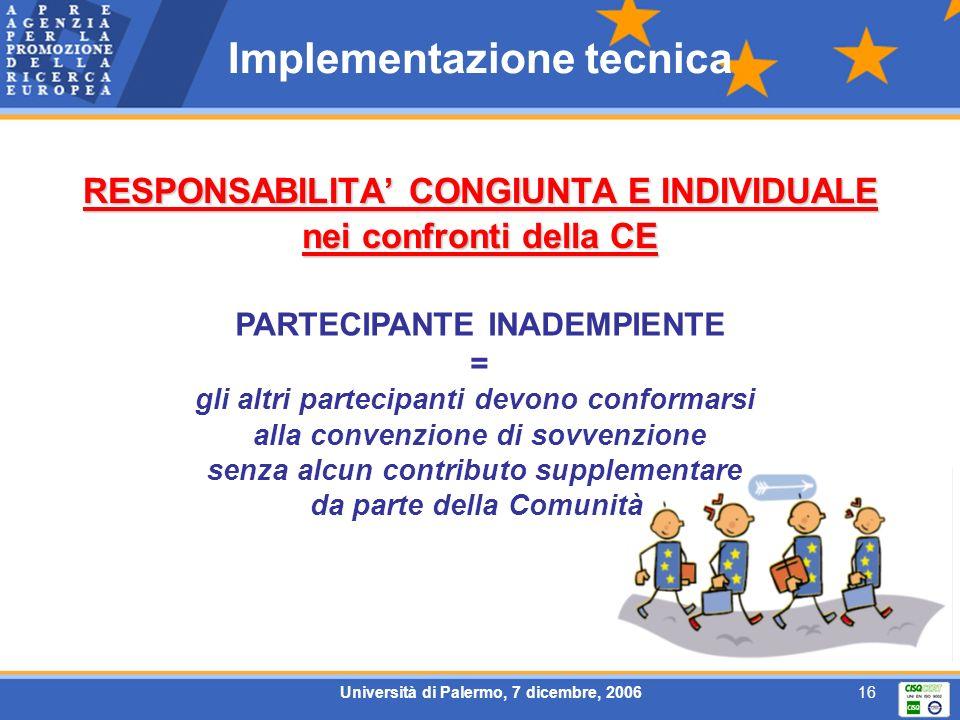 Università di Palermo, 7 dicembre, 200616 Implementazione tecnica RESPONSABILITA CONGIUNTA E INDIVIDUALE nei confronti della CE PARTECIPANTE INADEMPIENTE = gli altri partecipanti devono conformarsi alla convenzione di sovvenzione senza alcun contributo supplementare da parte della Comunità