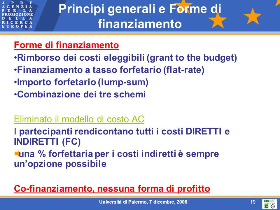 Università di Palermo, 7 dicembre, 200619 Principi generali e Forme di finanziamento Forme di finanziamento Rimborso dei costi eleggibili (grant to the budget) Finanziamento a tasso forfetario (flat-rate) Importo forfetario (lump-sum) Combinazione dei tre schemi Eliminato il modello di costo AC I partecipanti rendicontano tutti i costi DIRETTI e INDIRETTI (FC) una % forfettaria per i costi indiretti è sempre unopzione possibile Co-finanziamento, nessuna forma di profitto