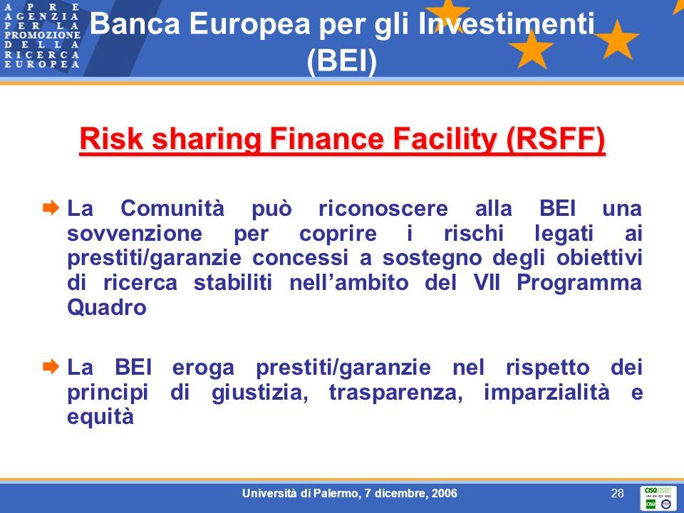 Università di Palermo, 7 dicembre, 200628 Banca Europea per gli Investimenti (BEI) Risk sharing Finance Facility (RSFF) La Comunità può riconoscere alla BEI una sovvenzione per coprire i rischi legati ai prestiti/garanzie concessi a sostegno degli obiettivi di ricerca stabiliti nellambito del VII Programma Quadro La BEI eroga prestiti/garanzie nel rispetto dei principi di giustizia, trasparenza, imparzialità e equità