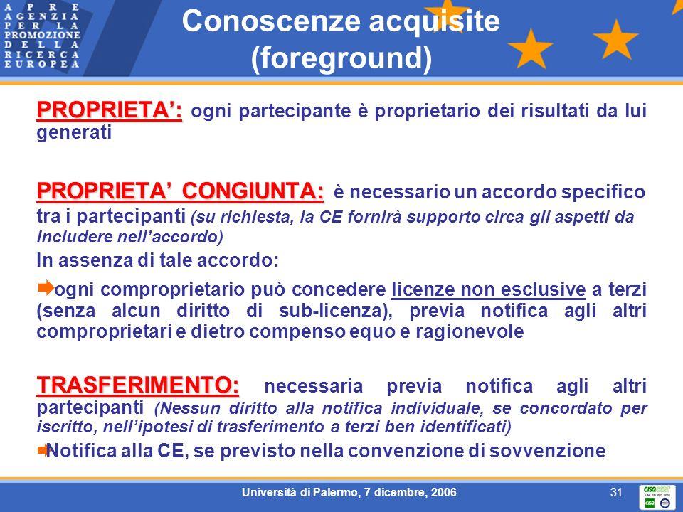 Università di Palermo, 7 dicembre, 200631 Conoscenze acquisite (foreground) PROPRIETA: PROPRIETA: ogni partecipante è proprietario dei risultati da lui generati PROPRIETA CONGIUNTA: PROPRIETA CONGIUNTA: è necessario un accordo specifico tra i partecipanti (su richiesta, la CE fornirà supporto circa gli aspetti da includere nellaccordo) In assenza di tale accordo: ogni comproprietario può concedere licenze non esclusive a terzi (senza alcun diritto di sub-licenza), previa notifica agli altri comproprietari e dietro compenso equo e ragionevole TRASFERIMENTO: TRASFERIMENTO: necessaria previa notifica agli altri partecipanti (Nessun diritto alla notifica individuale, se concordato per iscritto, nellipotesi di trasferimento a terzi ben identificati) Notifica alla CE, se previsto nella convenzione di sovvenzione
