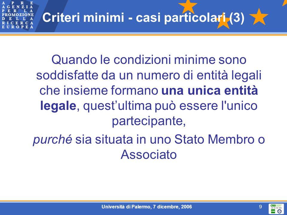 Università di Palermo, 7 dicembre, 20069 Criteri minimi - casi particolari (3) Quando le condizioni minime sono soddisfatte da un numero di entità legali che insieme formano una unica entità legale, questultima può essere l unico partecipante, purché sia situata in uno Stato Membro o Associato