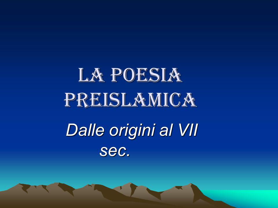 La poesia preislamica Dalle origini al VII sec. Dalle origini al VII sec.