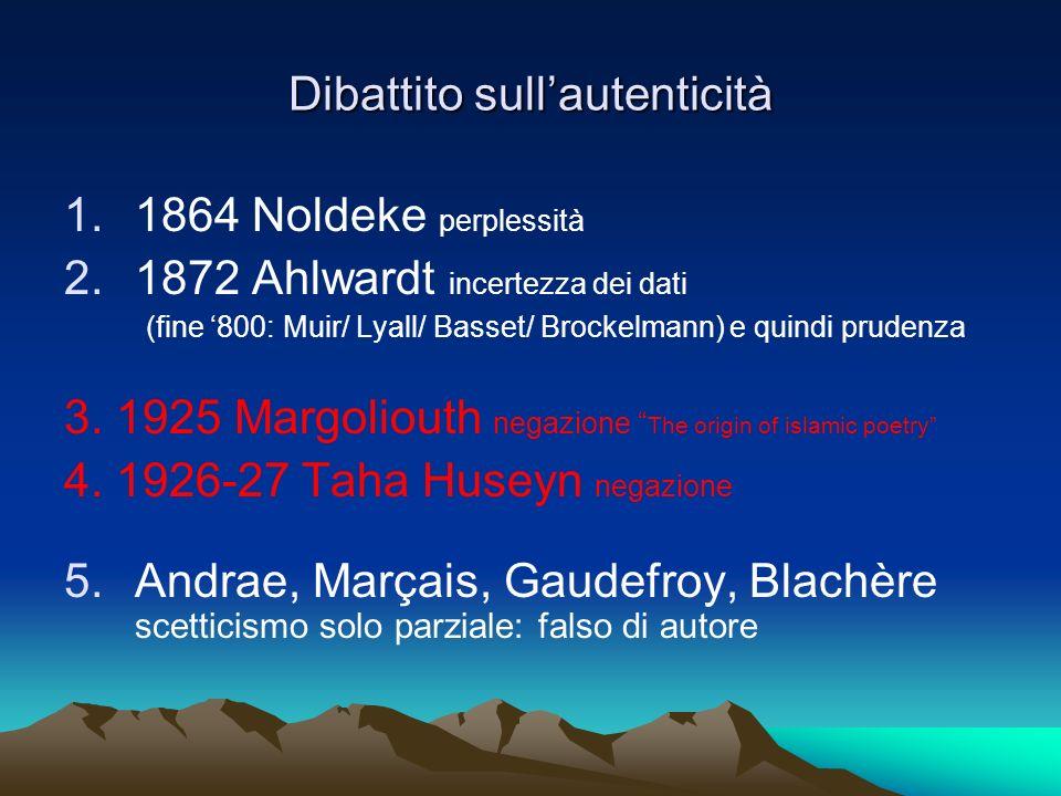 Dibattito sullautenticità 1.1864 Noldeke perplessità 2.1872 Ahlwardt incertezza dei dati (fine 800: Muir/ Lyall/ Basset/ Brockelmann) e quindi prudenz