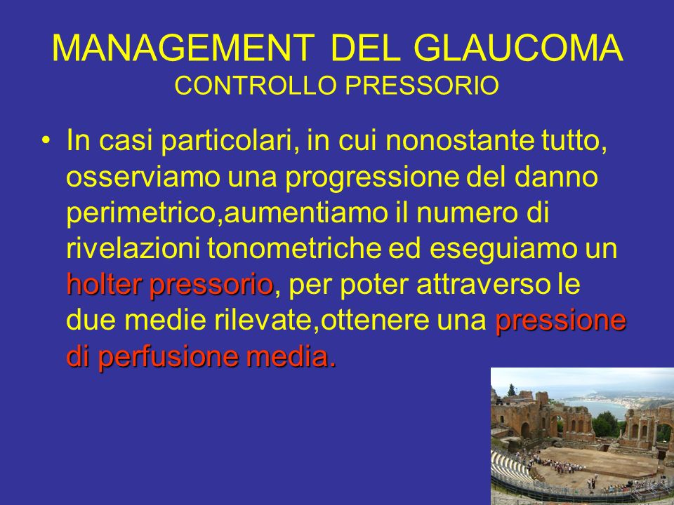 MANAGEMENT DEL GLAUCOMA CONTROLLO PRESSORIO holter pressorio pressione di perfusione media.In casi particolari, in cui nonostante tutto, osserviamo un