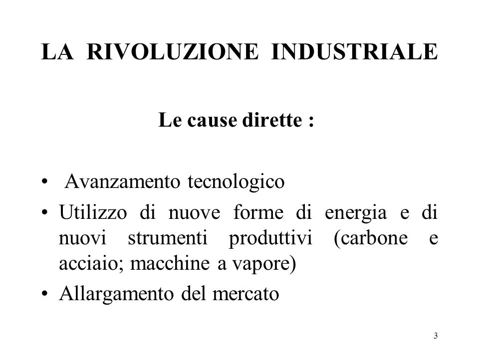 3 LA RIVOLUZIONE INDUSTRIALE Le cause dirette : Avanzamento tecnologico Utilizzo di nuove forme di energia e di nuovi strumenti produttivi (carbone e