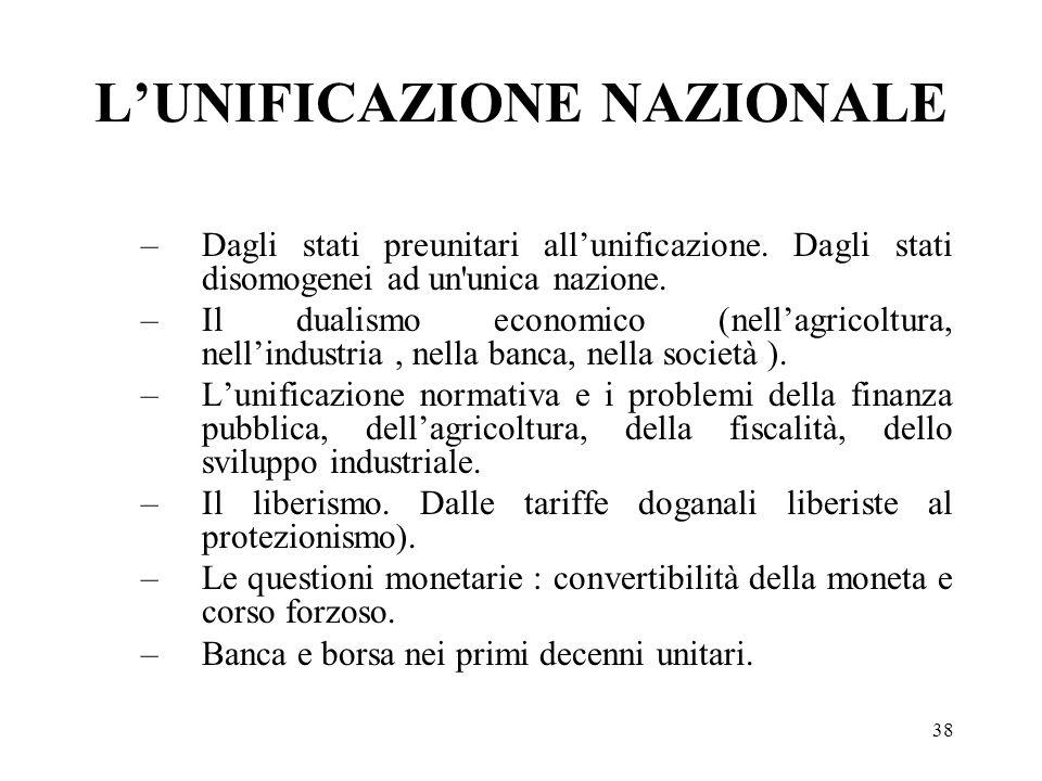 38 LUNIFICAZIONE NAZIONALE –Dagli stati preunitari allunificazione. Dagli stati disomogenei ad un'unica nazione. –Il dualismo economico (nellagricoltu