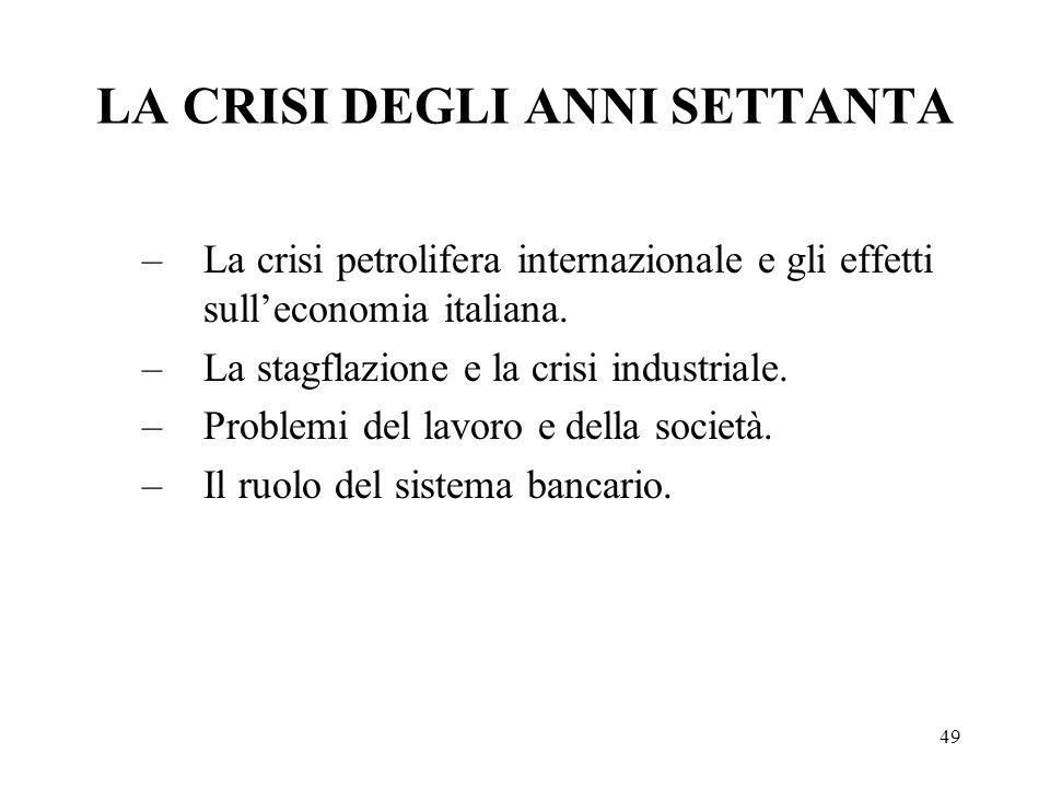 49 LA CRISI DEGLI ANNI SETTANTA –La crisi petrolifera internazionale e gli effetti sulleconomia italiana. –La stagflazione e la crisi industriale. –Pr