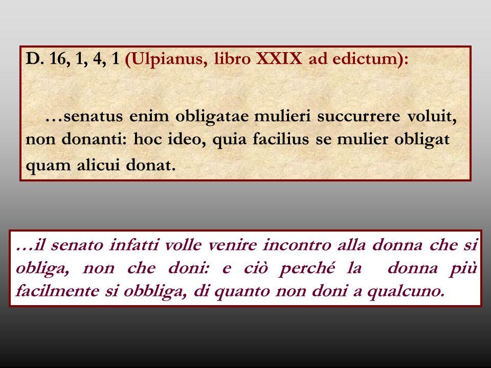 D. 16, 1, 4, 1 (Ulpianus, libro XXIX ad edictum): …senatus enim obligatae mulieri succurrere voluit, non donanti: hoc ideo, quia facilius se mulier ob