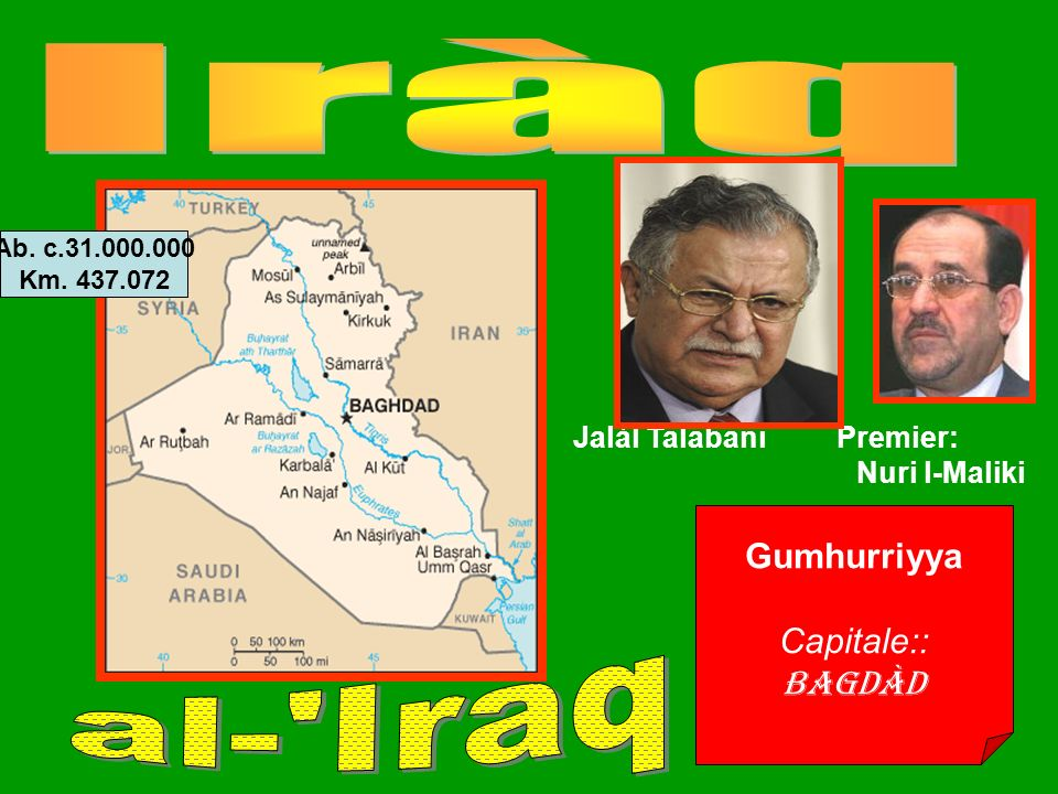 Gumhurriyya Capitale:: Bagdàd Jalàl Talabani Premier: Nuri l-Maliki Ab. c.31.000.000 Km. 437.072