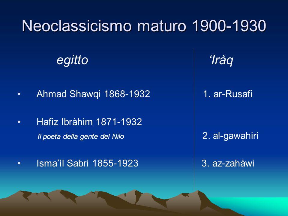 Neoclassicismo maturo 1900-1930 egitto Iràq Ahmad Shawqi 1868-1932 1. ar-Rusafi Hafiz Ibràhim 1871-1932 Il poeta della gente del Nilo 2. al-gawahiri I
