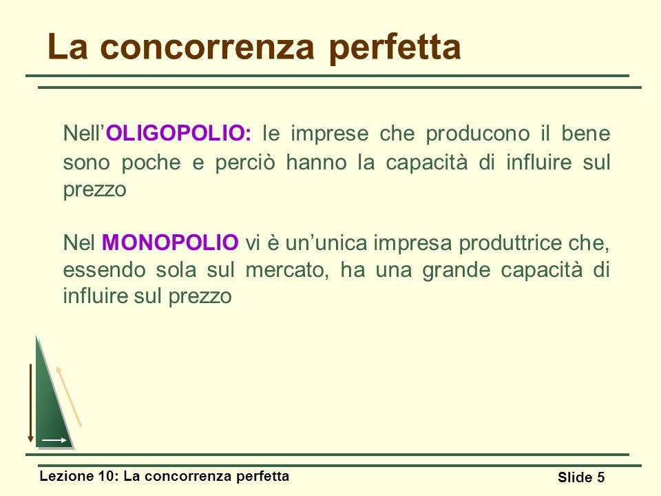 Lezione 10: La concorrenza perfetta Slide 5 La concorrenza perfetta NellOLIGOPOLIO: le imprese che producono il bene sono poche e perciò hanno la capa