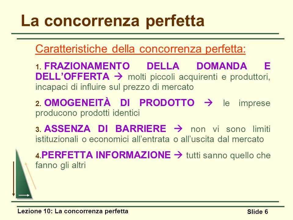 Lezione 10: La concorrenza perfetta Slide 6 La concorrenza perfetta Caratteristiche della concorrenza perfetta: 1. FRAZIONAMENTO DELLA DOMANDA E DELLO