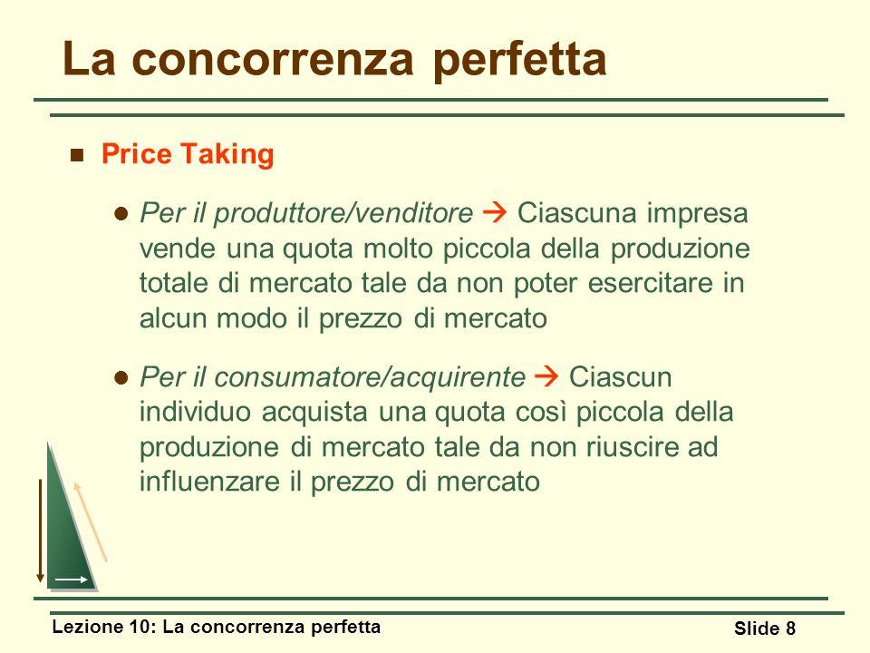 Lezione 10: La concorrenza perfetta Slide 8 Price Taking Per il produttore/venditore Ciascuna impresa vende una quota molto piccola della produzione t