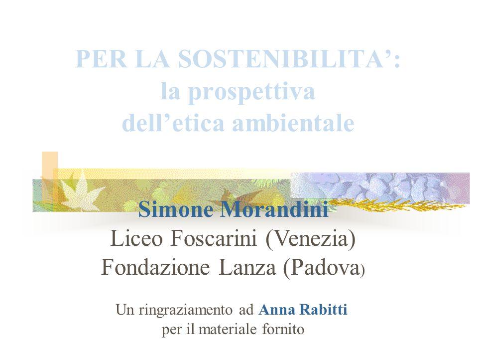 PER LA SOSTENIBILITA: la prospettiva delletica ambientale Simone Morandini Liceo Foscarini (Venezia) Fondazione Lanza (Padova ) Un ringraziamento ad A