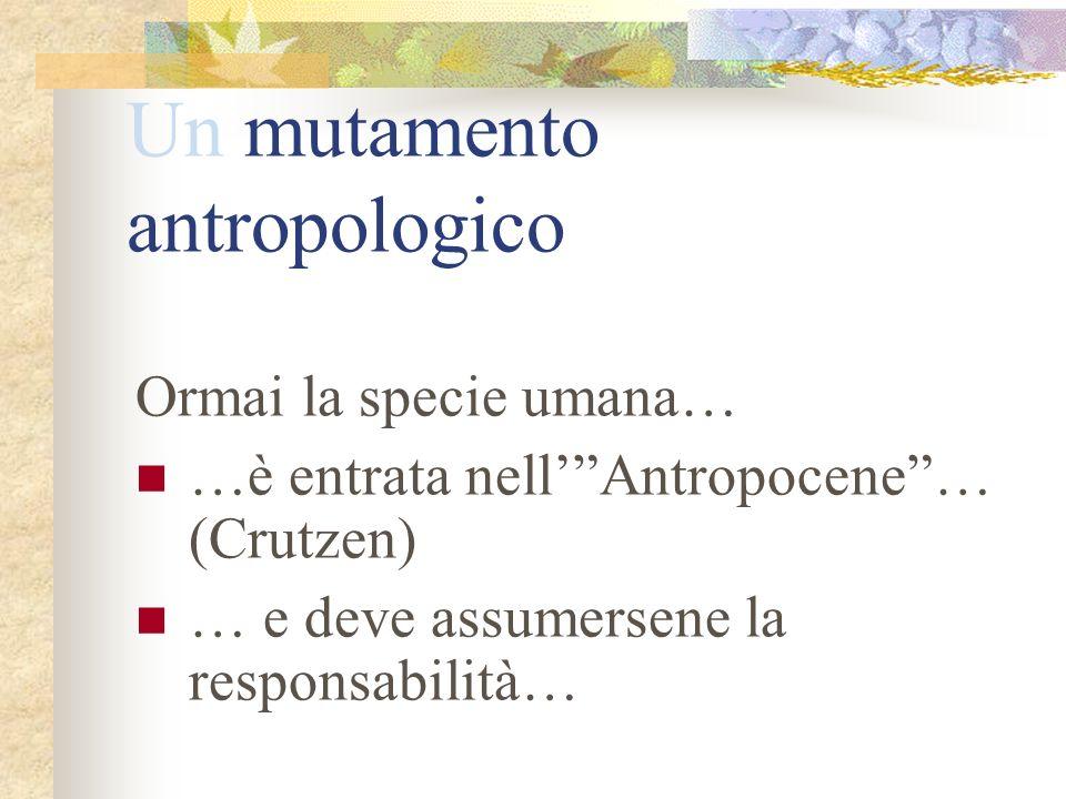 Un mutamento antropologico Ormai la specie umana… …è entrata nellAntropocene… (Crutzen) … e deve assumersene la responsabilità…