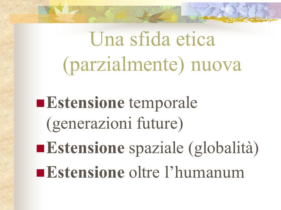 Una sfida etica (parzialmente) nuova Estensione temporale (generazioni future) Estensione spaziale (globalità) Estensione oltre lhumanum