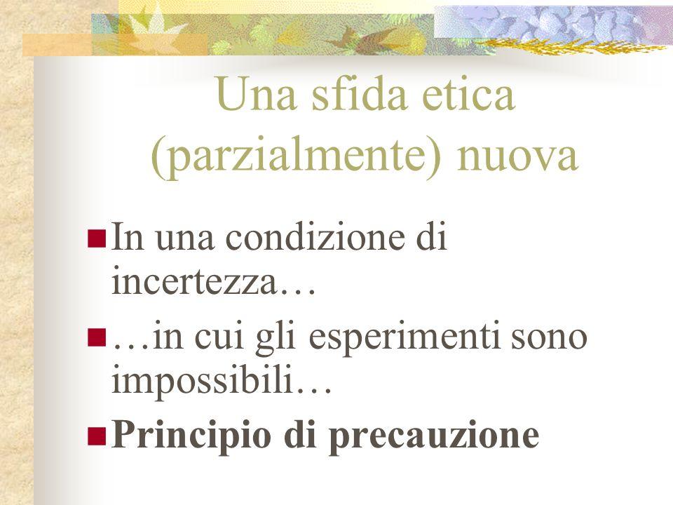 Una sfida etica (parzialmente) nuova In una condizione di incertezza… …in cui gli esperimenti sono impossibili… Principio di precauzione