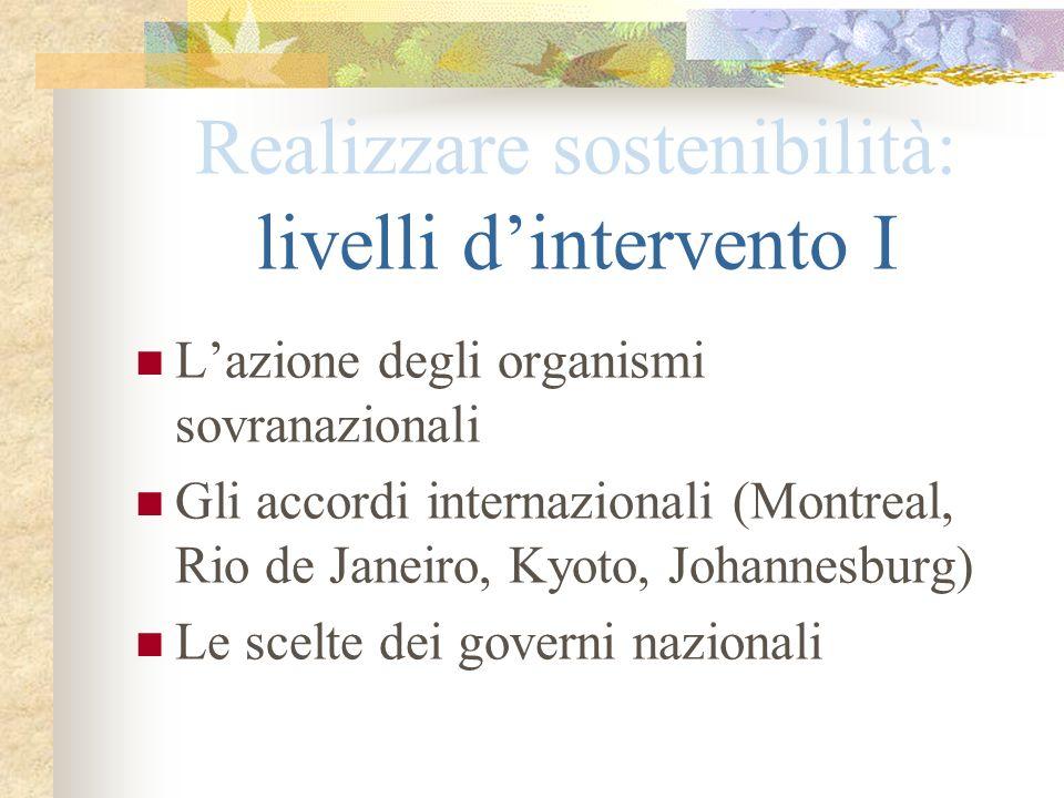 Realizzare sostenibilità: livelli dintervento I Lazione degli organismi sovranazionali Gli accordi internazionali (Montreal, Rio de Janeiro, Kyoto, Jo
