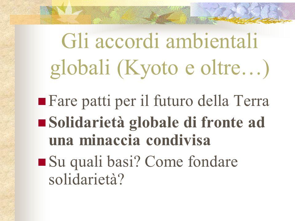 Gli accordi ambientali globali (Kyoto e oltre…) Fare patti per il futuro della Terra Solidarietà globale di fronte ad una minaccia condivisa Su quali