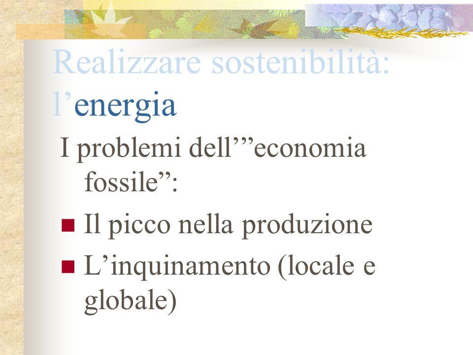Realizzare sostenibilità: lenergia I problemi delleconomia fossile: Il picco nella produzione Linquinamento (locale e globale)