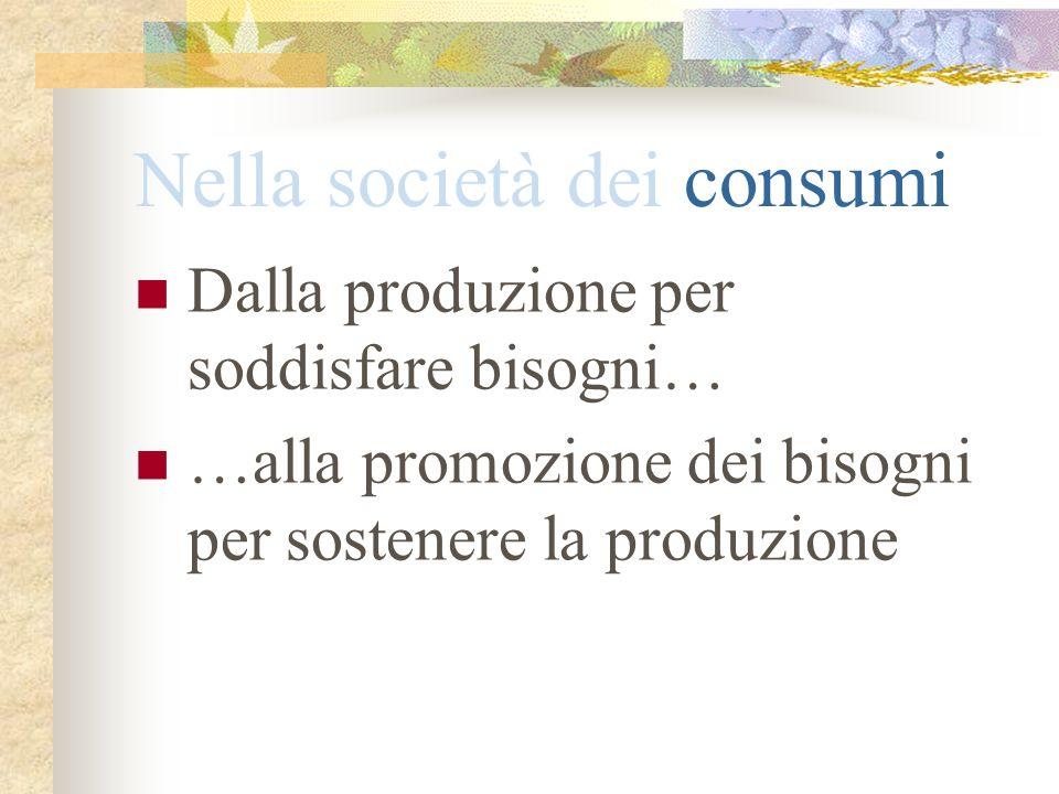 Nella società dei consumi Dalla produzione per soddisfare bisogni… …alla promozione dei bisogni per sostenere la produzione