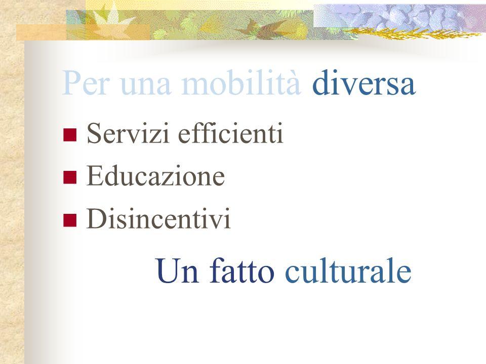 Per una mobilità diversa Servizi efficienti Educazione Disincentivi Un fatto culturale
