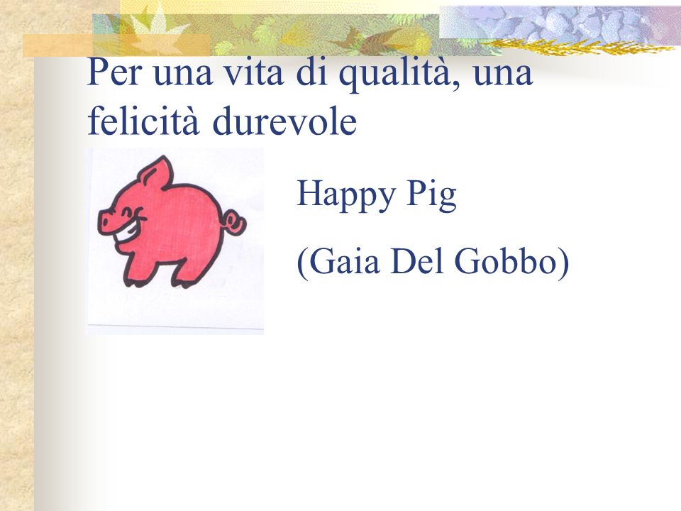 Per una vita di qualità, una felicità durevole Happy Pig (Gaia Del Gobbo)