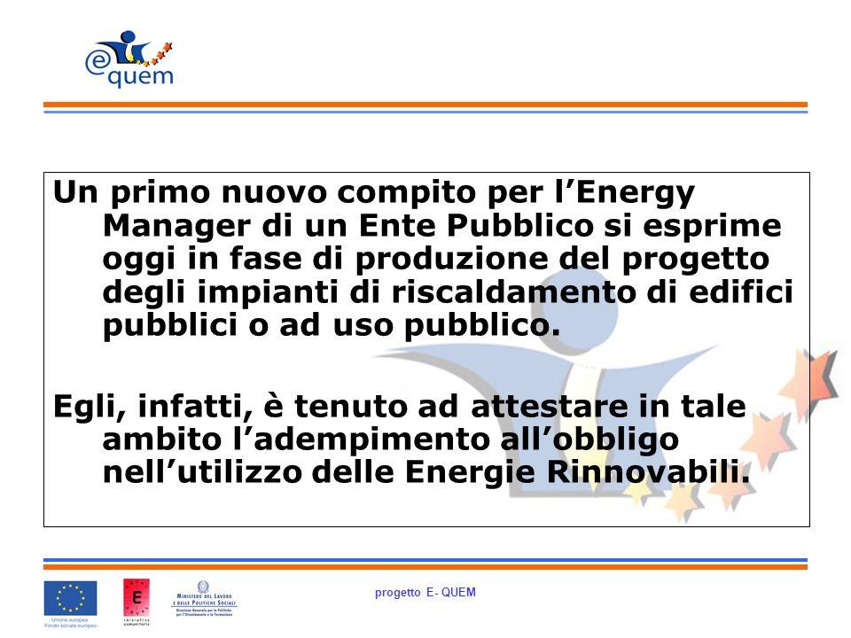 progetto E- QUEM Un primo nuovo compito per lEnergy Manager di un Ente Pubblico si esprime oggi in fase di produzione del progetto degli impianti di riscaldamento di edifici pubblici o ad uso pubblico.