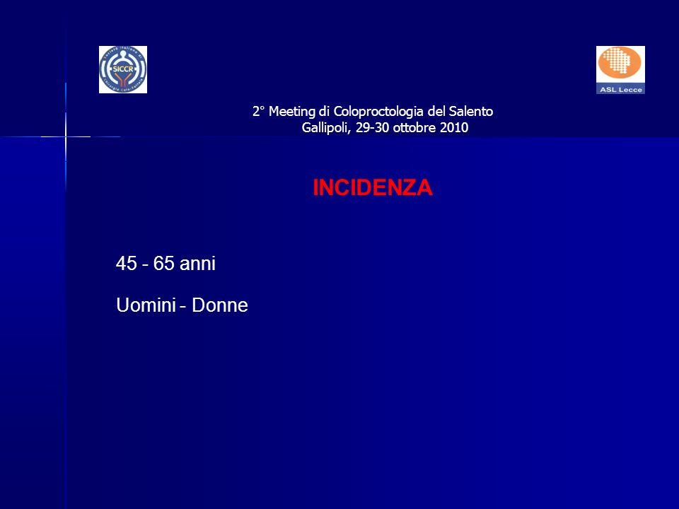 45 - 65 anni Uomini - Donne INCIDENZA 2° Meeting di Coloproctologia del Salento Gallipoli, 29-30 ottobre 2010