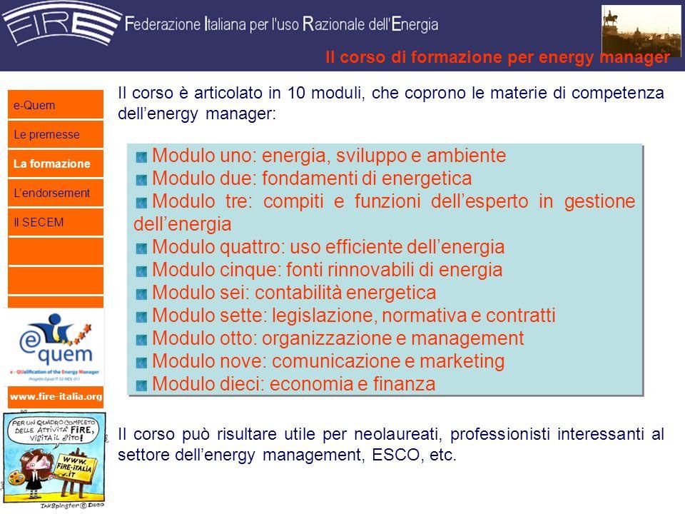 www.fire-italia.org Il corso è articolato in 10 moduli, che coprono le materie di competenza dellenergy manager: Il corso può risultare utile per neolaureati, professionisti interessanti al settore dellenergy management, ESCO, etc.