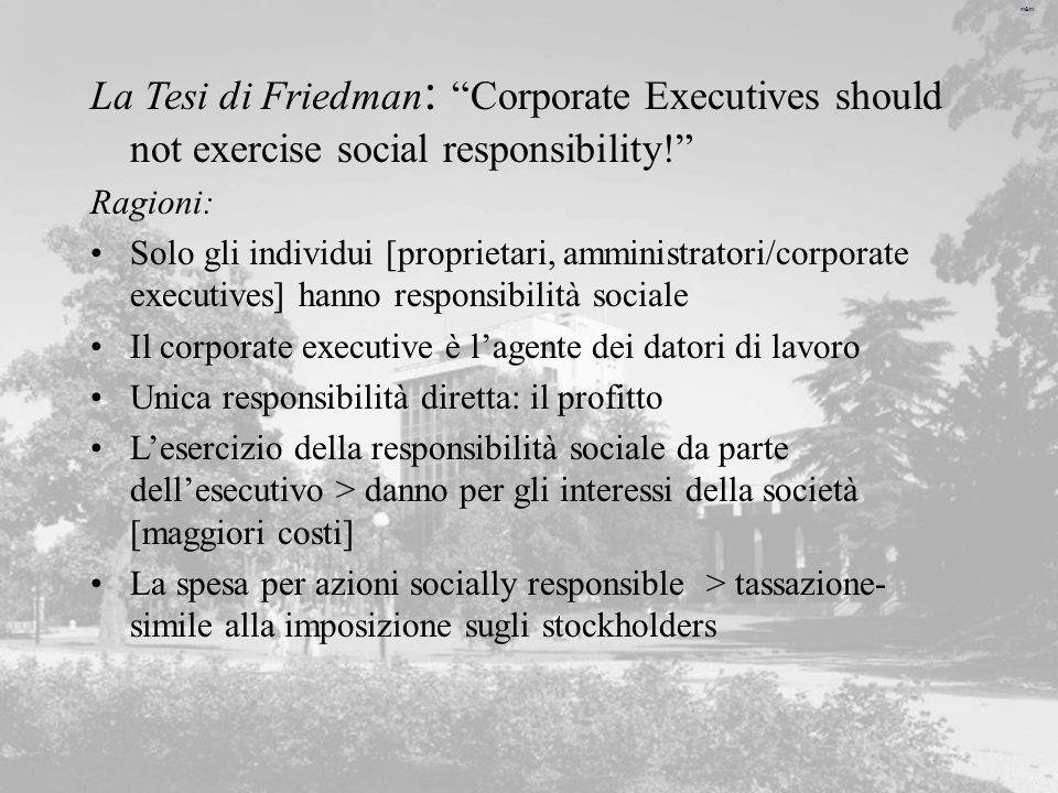 m&m La Tesi di Friedman : Corporate Executives should not exercise social responsibility! Ragioni: Solo gli individui [proprietari, amministratori/cor