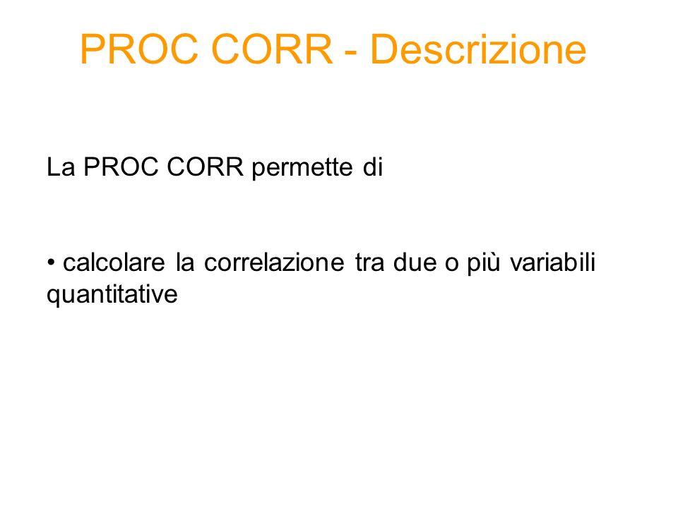 PROC CORR - Descrizione La PROC CORR permette di calcolare la correlazione tra due o più variabili quantitative