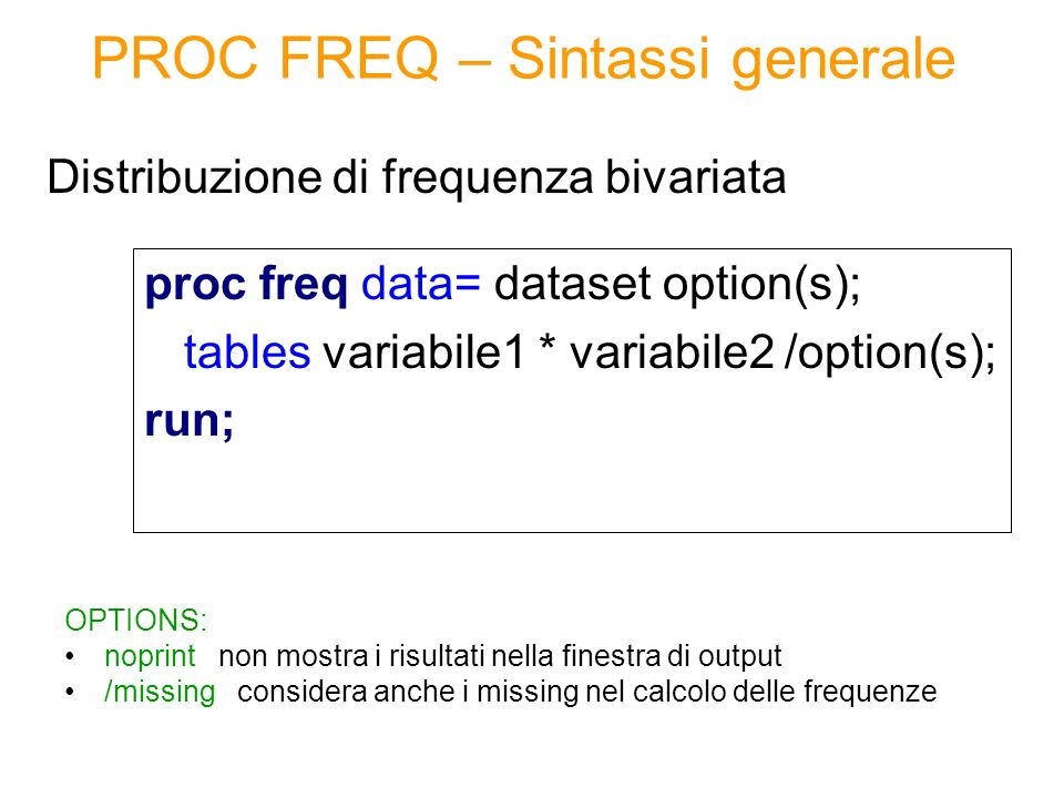 PROC FREQ – Sintassi generale proc freq data= dataset option(s); tables variabile1 * variabile2 /option(s); run; Distribuzione di frequenza bivariata