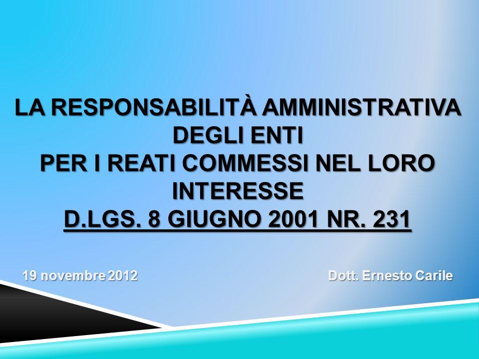 LA RESPONSABILITÀ AMMINISTRATIVA DEGLI ENTI PER I REATI COMMESSI NEL LORO INTERESSE D.LGS. 8 GIUGNO 2001 NR. 231 19 novembre 2012 Dott. Ernesto Carile
