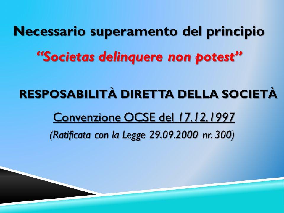 RESPOSABILITÀ DIRETTA DELLA SOCIETÀ Convenzione OCSE del 17.12.1997 Convenzione OCSE del 17.12.1997 (Ratificata con la Legge 29.09.2000 nr. 300) Neces
