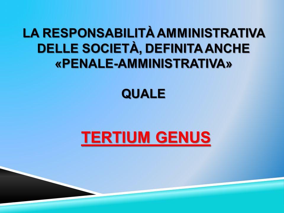 LA RESPONSABILITÀ AMMINISTRATIVA DELLE SOCIETÀ, DEFINITA ANCHE «PENALE-AMMINISTRATIVA»QUALE TERTIUM GENUS TERTIUM GENUS