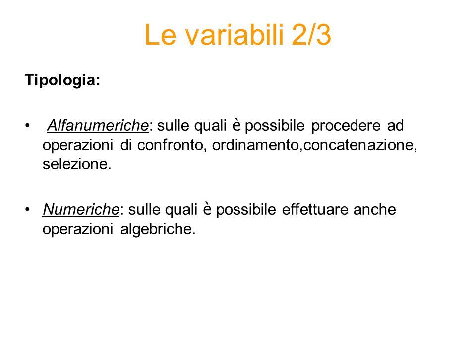 Le variabili 2/3 Tipologia: Alfanumeriche: sulle quali è possibile procedere ad operazioni di confronto, ordinamento,concatenazione, selezione. Numeri