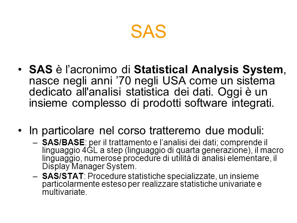 Linguaggio SAS 1/2 I programmi SAS sono costituiti da due tipi di passi fondamentali: Data Step: predisporre larchivio SAS per le successive analisi (Inizia con listruzione DATA) Proc Step: i passi procedurali (Inizia con listruzione PROC) I programmi SAS possono essere salvati (lestensione è *.sas) durante qualsiasi momento della sessione di lavoro, per poi essere richiamati, sottomessi o modificati in sessioni successive.